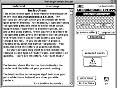 navigation intructions: This stack allows you to take various reading paths of the text The Mixquiahuala Letters. The buttons on the right allow you to branch off from your present reading. For example, if you are taking the quixotic path and you want to know what would happen next if you were to become cyncal, just press the cynic button. When you wish to return to the quixotic path, press the quixotic button and you will return where you left off (unless you have strayed too far). If you would like to begin a reading over, press the button. You may also read the letters in sequential order. To start out, you may want to read completely through as one type of reader: cynic, conformist, or quixotic. There are 48 letters. See path map....The header aboive the instructions indicats the reader type and the letter of your present reading....The black btton on the upper right indicates your path while those below it are other possible readers...Lisa Justine Hernandez
