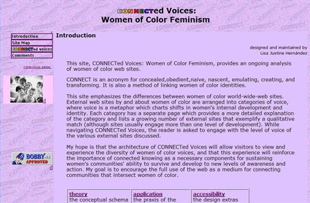 "Screen shot of the Introduction page of CONNECTed Voices, chapter 4 of my dissertation. It reads, ""This site, CONNECTed Voices: Women of Color Feminism, provides an ongoing analysis of women of color web sites. CONNECT is an acronym for concealed,obedient,naive, nascent, emulating, creating, and transforming. It is also a method of linking women of color identities. This site emphasizes the differences between women of color world-wide-web sites. External web sites by and about women of color are arranged into categories of voice, where voice is a metaphor which charts shifts in women's internal development and identity. Each category has a separate page which provides a more detailed explanation of the category and lists a growing number of external sites that exemplify a qualitative match (although sites usually engage more than one level of development). While navigating CONNECTed Voices, the reader is asked to engage with the level of voice of the various external sites discussed. My hope is that the architecture of CONNECTed Voices will allow visitors to view and experience the diversity of women of color voices, and that this experience will reinforce the importance of connected knowing as a necessary components for sustaining women's communities' ability to survive and develop to new levels of awareness and action. My goal is to encourage the full use of the web as a medium for connecting communities that intersect women of color."""