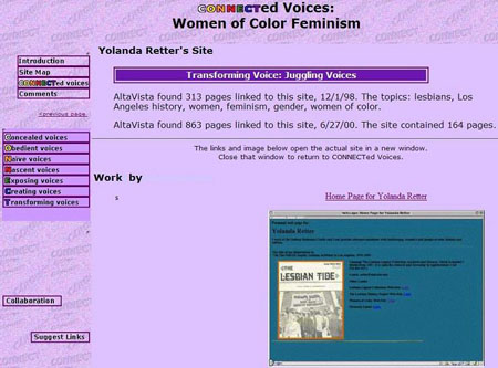screen shot of CONNECTed Voices' analysis of Yolanda Retter's site. &quot;Transforming Voice: Juggling Voices AltaVista found 313 pages linked to this site, 12/1/98. The topics: lesbians, Los Angeles history, women, feminism, gender, women of color. AltaVista found 863 pages linked to this site, 6/27/00. The site contained 164 pages. The links and image below open the actual site in a new window.<br /> Close that window to return to CONNECTed Voices. Home Page for Yolanda Retter screen shot of site [skip second level navigation menu] Concealed voices Obedient voices Naive voices Nascent voices Exposing voices Creating voices Transforming voices [skip third level navigation menu] collaboration suggest links&quot;